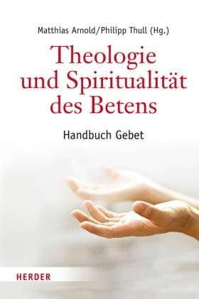 Theologie und Spiritualität des Betens. Handbuch Gebet