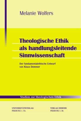 Theologische Ethik als handlungsleitende Sinnwissenschaft. Der fundamentalethische Entwurf von Klaus Demmer