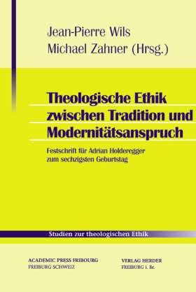 Theologische Ethik zwischen Tradition und Modernitätsanspruch. Festschrift für Adrian Holderegger zum sechzigsten Geburtstag