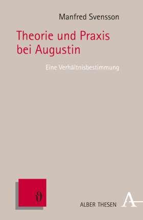 Theorie und Praxis bei Augustin. Eine Verhältnisbestimmung