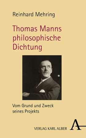 Thomas Manns philosophische Dichtung. Vom Grund und Zweck seines Projekts