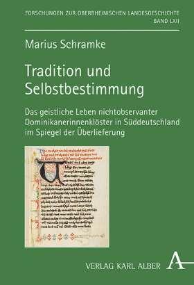 Tradition und Selbstbestimmung. Das geistliche Leben nichtobservanter Dominikanerinnenklöster in Süddeutschland im Spiegel der Überlieferung