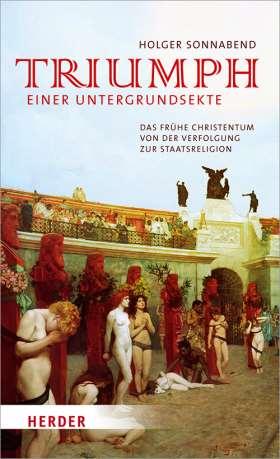 Triumph einer Untergrundsekte. Das frühe Christentum - von der Verfolgung zur Staatsreligion