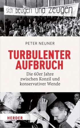 Turbulenter Aufbruch. Die 60er Jahre zwischen Konzil und konservativer Wende