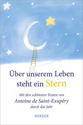 Über unserem Leben steht ein Stern. Mit den schönsten Texten von Antoine de Saint-Exupéry durch das Jahr