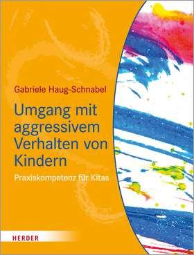 Umgang mit aggressivem Verhalten von Kindern. Praxiskompetenz für Kitas