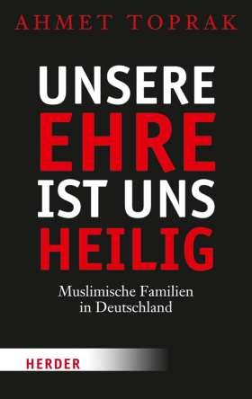Unsere Ehre ist uns heilig. Muslimische Familien in Deutschland
