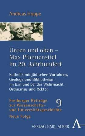 Unten und oben - Max Pfannenstiel im 20. Jahrhundert. Katholik mit jüdischen Vorfahren, Geologe und Bibliothekar, im Exil und bei der Wehrmacht, Ordinarius und Rektor