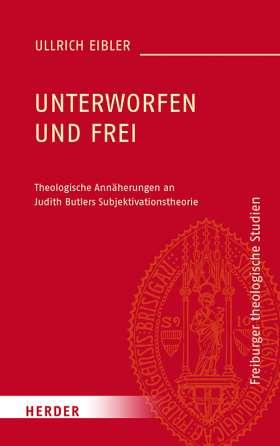 Unterworfen und frei. Theologische Annäherungen an Judith Butlers Subjektivationstheorie
