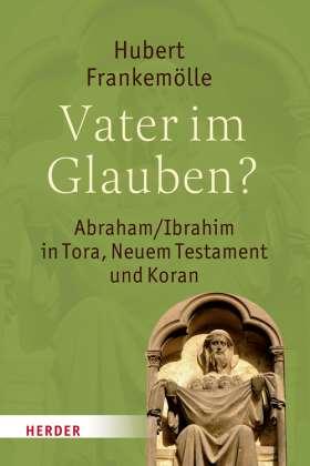 Vater im Glauben? Abraham/Ibrahim in Tora, Neuem Testament und Koran