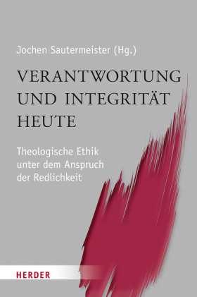 Verantwortung und Integrität heute. Theologische Ethik unter dem Anspruch der Redlichkeit. Für Konrad Hilpert