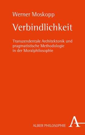 Verbindlichkeit. Transzendentale Architektonik und Pragmatistische Methodologie in der Moralphilosophie