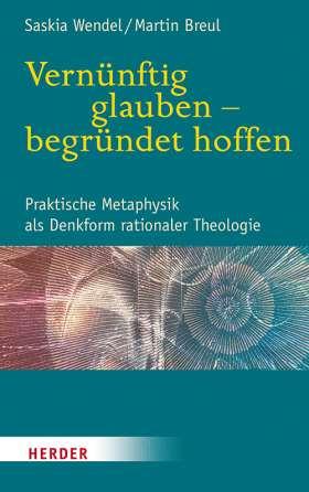 Vernünftig glauben - begründet hoffen. Praktische Metaphysik als Denkform rationaler Theologie