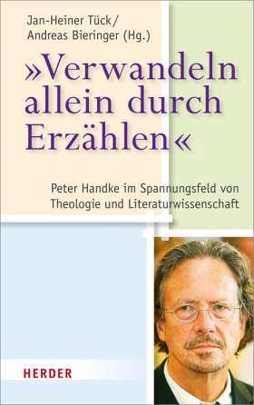 """""""Verwandeln allein durch Erzählen"""" Peter Handke im Spannungsfeld von Theologie und Literaturwissenschaft"""