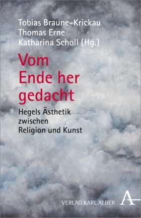 Vom Ende her gedacht. Hegels Ästhetik zwischen Kunst und Religion