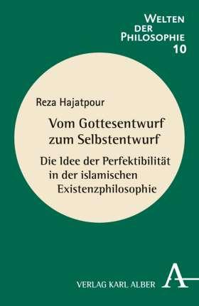 Vom Gottesentwurf zum Selbstentwurf. Die Idee der Perfektibilität in der islamischen Existenzphilosophie