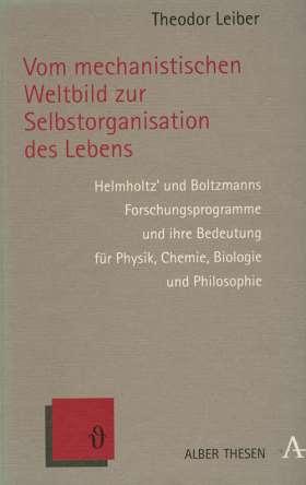 Vom mechanistischen Weltbild zur Selbstorganisation des Lebens. Helmholtz' und Boltzmanns Forschungsprogramme und ihre Bedeutung für Physik, Chemie, Biologie und Philosophie
