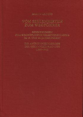 Vom Seelenhirten zum Wegführer. Sondierungen zum bischöflichen Selbstverständnis im 19. und 20. Jahrhundert. Die Antrittshirtenbriefe der Germanikerbischöfe (1837-1962)