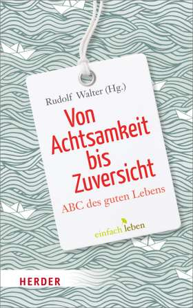 Von Achtsamkeit bis Zuversicht. ABC des guten Lebens