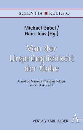 Von der Ursprünglichkeit der Gabe. Jean-Luc Marions Phänomenologie in der Diskussion