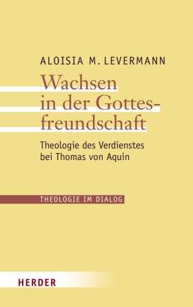 Wachsen in der Gottesfreundschaft. Theologie des Verdienstes bei Thomas von Aquin