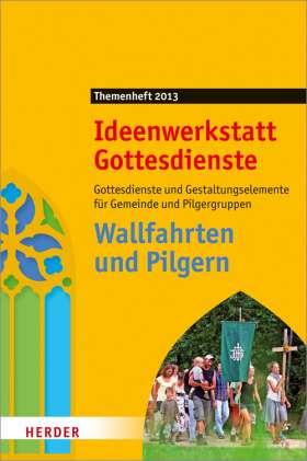 Wallfahrten und Pilgern. Gottesdienste und Gestaltungselement für Gemeinde und Pilgergruppen. Ideenwerkstatt Gottesdienst - Themenheft 2013
