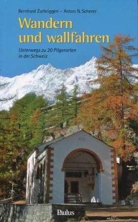Wandern und wallfahren. Unterwegs zu 20 Pilgerorten der Schweiz