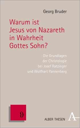 Warum ist Jesus von Nazareth in Wahrheit Gottes Sohn? . Die Grundlagen der Christologie bei Josef Ratzinger und Wolfhart Pannenberg