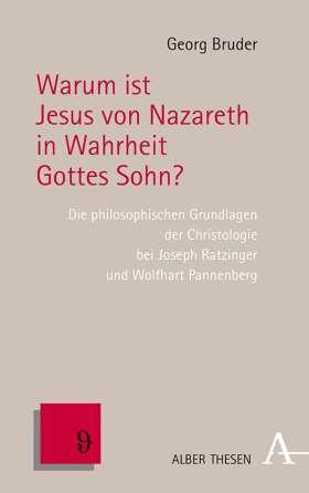 Warum ist Jesus von Nazareth in Wahrheit Gottes Sohn? . Die philosophischen Grundlagen der Christologie bei Joseph Ratzinger und Wolfhart Pannenberg