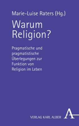 Warum Religion? Pragmatische und pragmatistische Überlegungen zur Funktion von Religion im Leben