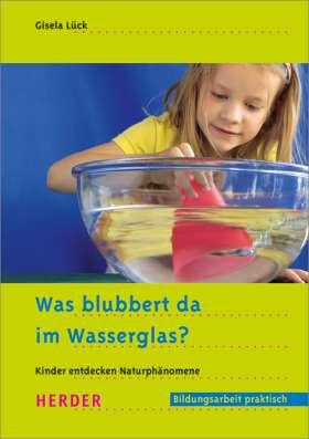 Was blubbert da im Wasserglas? Kinder entdecken Naturphänomene
