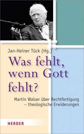 Was fehlt, wenn Gott fehlt? Martin Walser über Rechtfertigung - theologische Erwiderungen