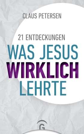 Was Jesus wirklich lehrte. 21 Entdeckungen