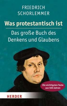Was protestantisch ist. Das große Buch des Denkens und Glaubens - Die wichtigsten Texte aus 500 Jahren
