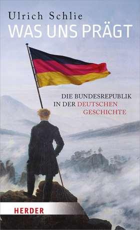 Was uns prägt. Die Bundesrepublik in der deutschen Geschichte