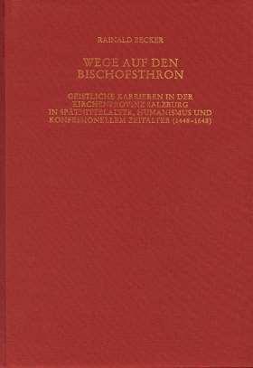Wege auf den Bischofsthron. Geistliche Karrieren in der Kirchenprovinz Salzburg in Spätmittelalter, Humanismus und konfessionellem Zeitalter (1448-1648)