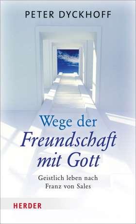 Wege der Freundschaft mit Gott. Geistlich leben nach Franz von Sales