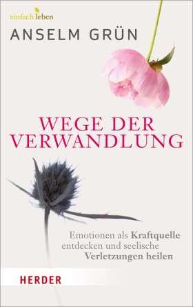 Wege der Verwandlung. Emotionen als Kraftquelle entdecken und seelische Verletzungen heilen