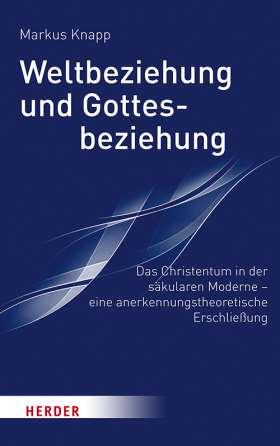 Weltbeziehung und Gottesbeziehung. Das Christentum in der säkularen Moderne – eine anerkennungstheroretische Erschließung