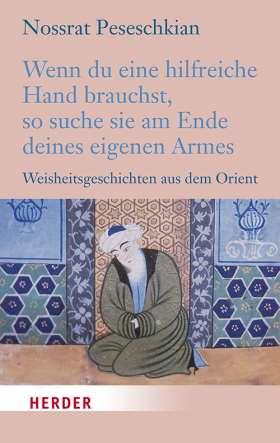 Wenn du eine hilfreiche Hand brauchst, so suche sie am Ende deines eigenen Armes. Weisheitsgeschichten aus dem Orient