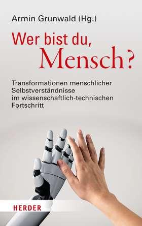 Wer bist du, Mensch? Transformationen menschlicher Selbstverständnisse im wissenschaftlich-technischen Fortschritt