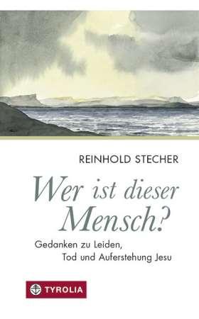 Wer ist dieser Mensch? Gedanken zu Leiden, Tod und Auferstehung Jesu. Herausgegeben von Paul Ladurner mit Bildern von Reinhold Stecher.