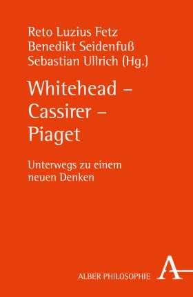 Whitehead - Cassirer - Piaget. Unterwegs zu einem neuen Denken