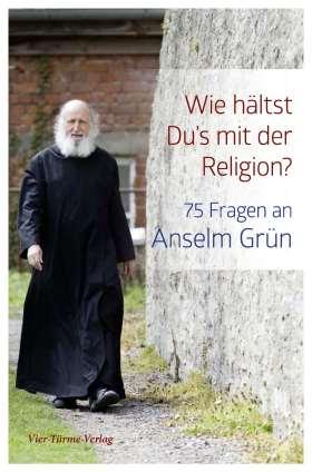 Wie hältst Du's mit der Religion? 75 Fragen an Anselm Grün
