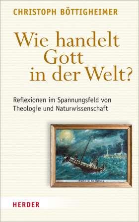 Wie handelt Gott in der Welt? Reflexionen im Spannungsfeld von Theologie und Naturwissenschaft