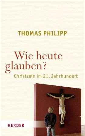 Wie heute glauben? Christsein im 21. Jahrhundert