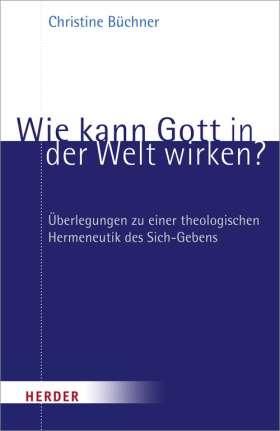 Wie kann Gott in der Welt wirken? Überlegungen zu einer theologischen Hermeneutik des Sich-Gebens