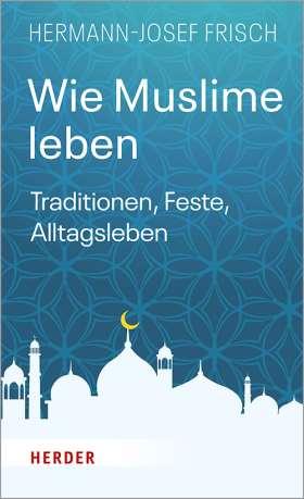 Wie Muslime leben. Traditionen, Feste, Alltagsleben