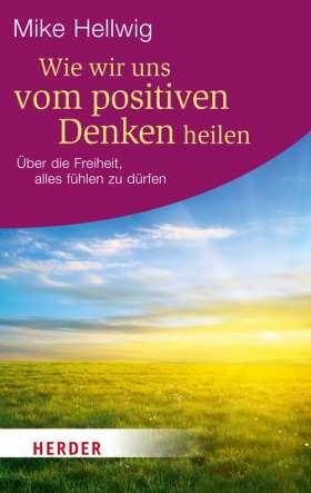 Wie wir uns vom positiven Denken heilen. Über die Freiheit, alles fühlen zu dürfen