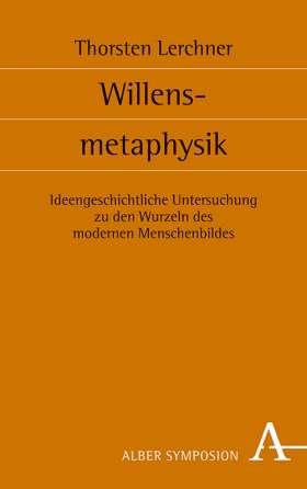 Willensmetaphysik. Ideengeschichtliche Untersuchung zu den Wurzeln des modernen Menschenbildes